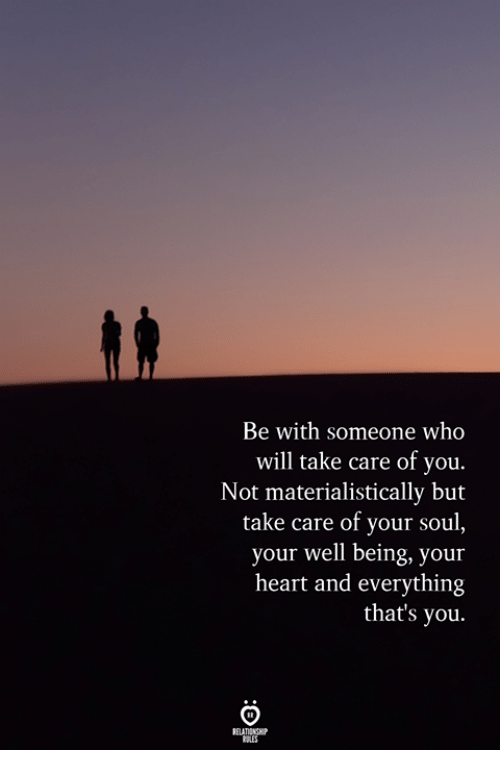 Heart, Take Care, and Who: Be with someone who  will take care of you.  Not materialistically but  take care of your soul,  your well being, your  heart and everything  that's you.