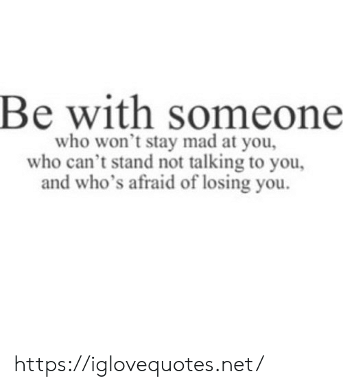 losing you: Be with someone  who won't stay mad at you,  who can't stand not talking to you,  d who's afraid of losing you https://iglovequotes.net/