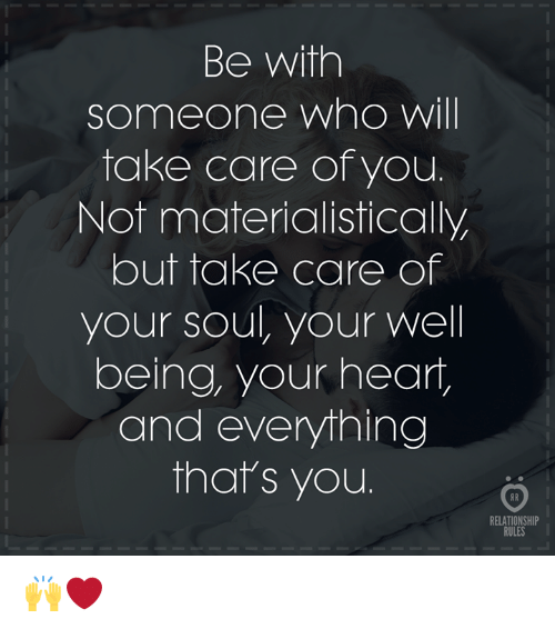 Heart, Take Care, and Soul: Be with  someone wno Wil  take care of you.  Not materialistically  but take care of  your soul, your well  being, your heart,  and everything  that's you  RELATIONSHIP  RULES 🙌❤️