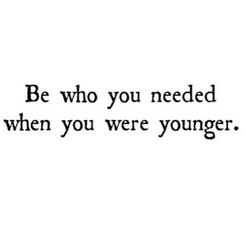 You, Younger, and Needed: be wno you needed  wnen you were younger.