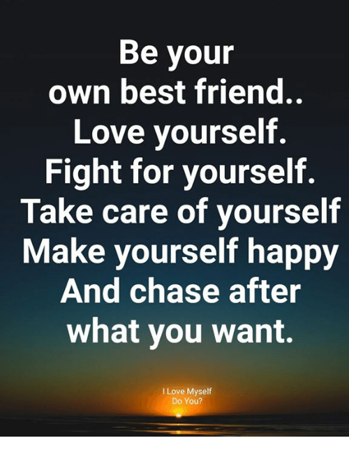 Best Friend, Love, and Memes: Be your  own best friend.  Love yourself.  Fight for yourself.  Take care of yourself  Make yourself happy  And chase after  what you want.  I Love Myself  Do You?