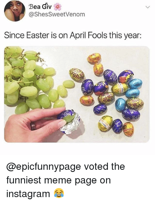 Easter, Funny, and Instagram: Bea Giv  @ShesSweetVenom  Since Easter is on April Fools this year:  DI @epicfunnypage voted the funniest meme page on instagram 😂