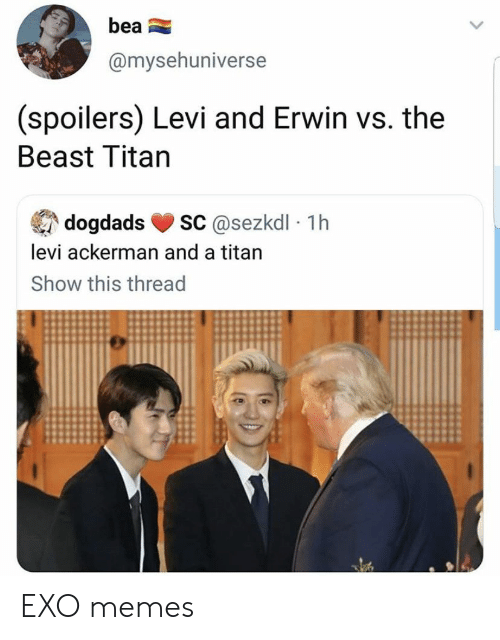 EXO: bea  @mysehuniverse  (spoilers) Levi and Erwin vs. the  Beast Titan  sC@sezkdl 1h  dogdads  levi ackerman and a titan  Show this thread EXO memes