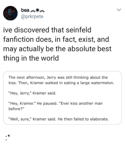 """Fanfiction, Seinfeld, and Best: bea  @prkrpete  ive discovered that seinfeld  fanfiction does, in fact, exist, and  may actually be the absolute best  thing in the world  The next afternoon, Jerry was still thinking about the  kiss. Then, Kramer walked in eating a large watermelon.  """"Hey, Jerry,"""" Kramer said.  """"Hey, Kramer."""" He paused. """"Ever kiss another man  before?""""  """"Well, sure,"""" Kramer said. He then failed to elaborate. :*"""