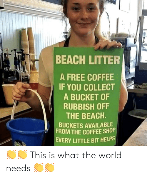 Beach, Coffee, and Free: BEACH LITTER  A FREE COFFEE  IF YOU COLLECT  A BUCKET OF  RUBBISH OFF  THE BEACH.  BUCKETS AVAILABLE  FROM THE COFFEE SHOP  EVERY LITTLE BIT HELPS 👏👏 This is what the world needs 👏👏