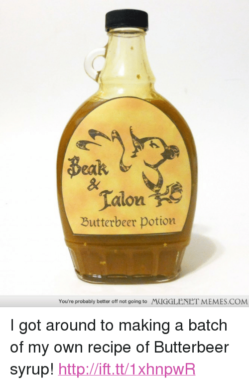 "Memes, Http, and Got: Beak  Talon  Butterbeer potion  You're probably better off not going to  MUGGLENET MEMES.COM <p>I got around to making a batch of my own recipe of Butterbeer syrup! <a href=""http://ift.tt/1xhnpwR"">http://ift.tt/1xhnpwR</a></p>"