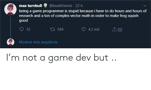 mil: @beakfriends · 22 h  max turnbull  being a game programmer is stupid because i have to do hours and hours of  research and a ton of complex vector math in order to make frog squish  good  O 32  27 584  4,3 mil  Mostrar esta sequência I'm not a game dev but ..