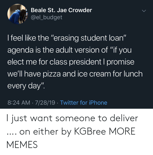 "agenda: Beale St. Jae Crowder  @el_budget  I feel like the ""erasing student loan""  11  agenda is the adult version of ""if you  elect me for class president I promise  we'll have pizza and ice cream for lunch  every day""  8:24 AM 7/28/19 Twitter for iPhone I just want someone to deliver …. on either by KGBree MORE MEMES"