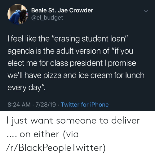 "agenda: Beale St. Jae Crowder  @el_budget  I feel like the ""erasing student loan""  11  agenda is the adult version of ""if you  elect me for class president I promise  we'll have pizza and ice cream for lunch  every day""  8:24 AM 7/28/19 Twitter for iPhone I just want someone to deliver …. on either (via /r/BlackPeopleTwitter)"