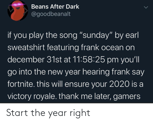 """Frank Ocean: Beans After Dark  @goodbeanalt  if you play the song """"sunday"""" by earl  sweatshirt featuring frank ocean on  december 31st at 11:58:25 pm you'll  go into the new year hearing frank say  fortnite. this will ensure your 2020 is a  victory royale. thank me later, gamers Start the year right"""