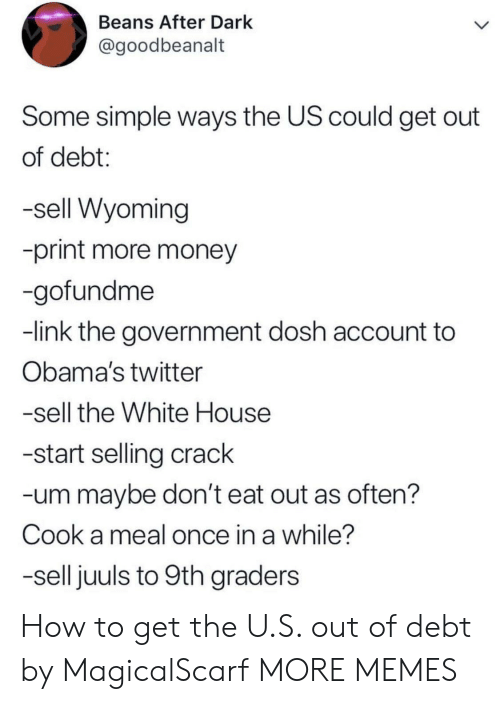 Dank, Memes, and Money: Beans After Dark  @goodbeanalt  Some simple ways the US could get out  of debt:  -sell Wyoming  -print more money  -gofundme  -link the government dosh account to  Obama's twitter  -sell the White House  -start selling crack  -um maybe don't eat out as often?  Cook a meal once in a while?  -sell juuls to 9th graders How to get the U.S. out of debt by MagicalScarf MORE MEMES