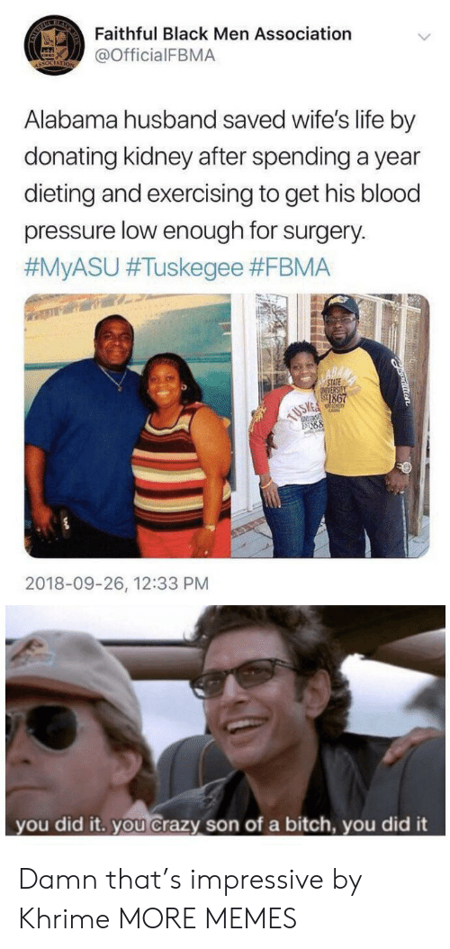 wifes: BEAR  Faithful Black Men Association  @OfficialFBMA  ASSOCIATION  Alabama husband saved wife's life by  donating kidney after spending a year  dieting and exercising to get his blood  pressure low enough for surgery.  #MYASU #Tuskegee #FBMA  STATE  NVERSILY  1867  88  2018-09-26, 12:33 PM  you did it. you crazy son of a bitch, you did it Damn that's impressive by Khrime MORE MEMES