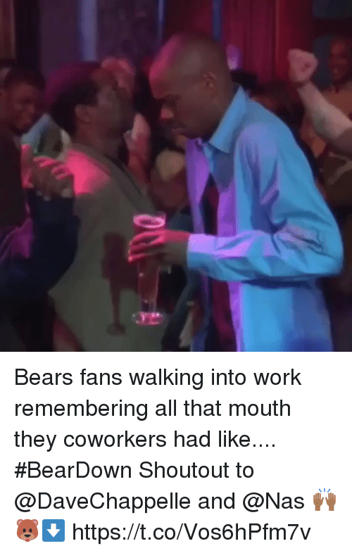 Memes, Nas, and Work: Bears fans walking into work remembering all that mouth they coworkers had like.... #BearDown Shoutout to @DaveChappelle and @Nas 🙌🏾 🐻⬇️ https://t.co/Vos6hPfm7v
