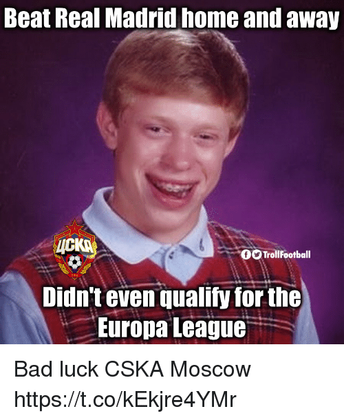 Bad, Memes, and Real Madrid: Beat Real Madrid home and away  TrollFootball  Didn't even qualify for the  : Europa League. Bad luck CSKA Moscow https://t.co/kEkjre4YMr