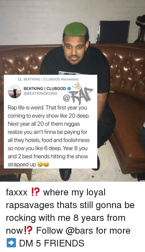 Food, Friends, and Life: BEATKING I CLUBGOD Retweeted  BEATKING I CLUBGOD .  @BEATKINGKONG  Ca  Rap life is weird. That first year you  coming to every show like 20 deep.  Next year all 20 of them niggas  realize you ain't finna be paying for  all they hotels, food and foolishness  so now you like 6 deep. Year 8 you  and 2 best friends hitting the show  strapped up faxxx ⁉️ where my loyal rapsavages thats still gonna be rocking with me 8 years from now⁉️ Follow @bars for more ➡️ DM 5 FRIENDS