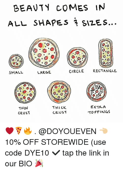 Gym, Link, and The Link: BEAUT COMES IN  0  SMALL  LARGE  CIRCLE RECTANGLE  THIN  CRUST  THI CK  CRUST  EXTRLA  T PPINGS ❤🍕🔥 . @DOYOUEVEN 👈🏼 10% OFF STOREWIDE (use code DYE10 ✔️ tap the link in our BIO 🎉