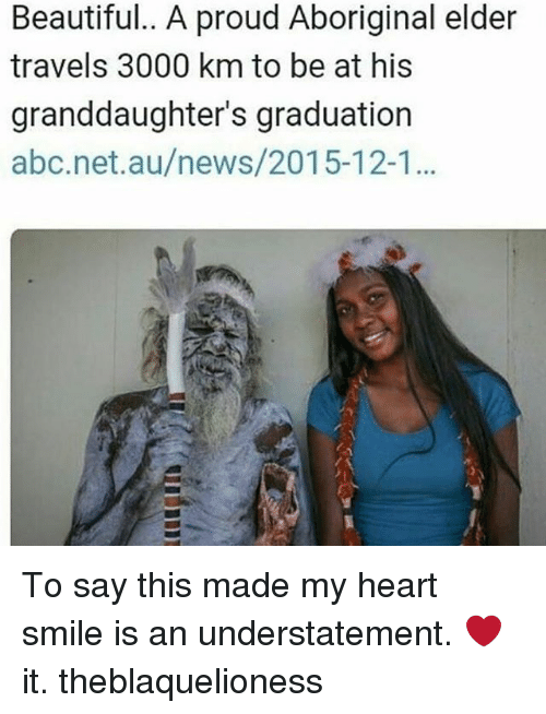 Abc, Beautiful, and Memes: Beautiful.. A proud Aboriginal elder  travels 3000 km to be at his  granddaughter's graduation  abc.net.au/news/2015-12-... To say this made my heart smile is an understatement. ❤ it. theblaquelioness