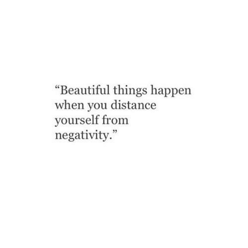 """Negativity: """"Beautiful things happen  when you distance  yourself from  negativity."""""""