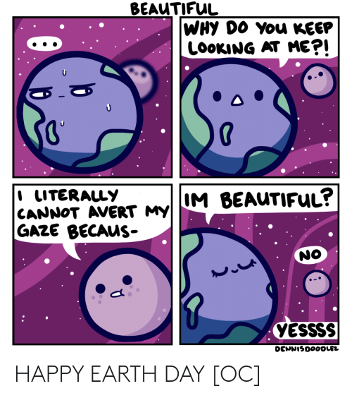 Keep Looking: BEAUTIFUL  WHY DO You KEEP  LOOKING AT ME?!  I LITERALLY  CANNOT AVERT MY  M BEAUTIFUL?  GAZE BECAUS-  NO  YESSSS  DENNISDOOOLEZ HAPPY EARTH DAY [OC]