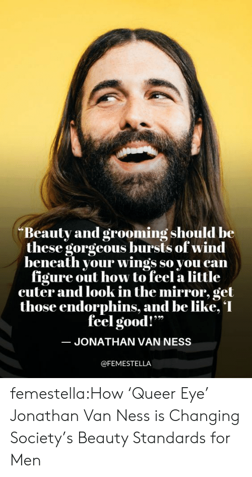 """Be Like, Netflix, and Target: Beauty and grooming should be  these gorgeous bursts of wind  beneath your wings so you can  figure out how to feel a little  cuter and look in the mirror, get  those endorphins, and be like, I  feel good!""""  JONATHAN VAN NESS  @FEMESTELLA femestella:How 'Queer Eye' Jonathan Van Ness is Changing Society's Beauty Standards for Men"""
