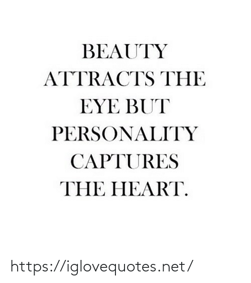 eye: BEAUTY  ATTRACTS THE  EYE BUT  PERSONALITY  CAPTURES  THE HEART. https://iglovequotes.net/