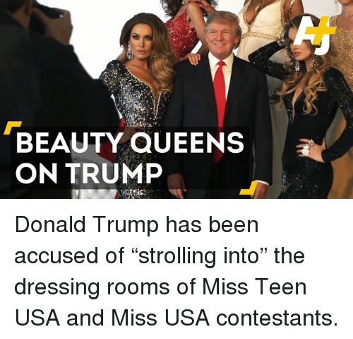 """miss usa: BEAUTY QUEENS  ON TRUMP Donald Trump has been accused of """"strolling into"""" the dressing rooms of Miss Teen USA and Miss USA contestants."""