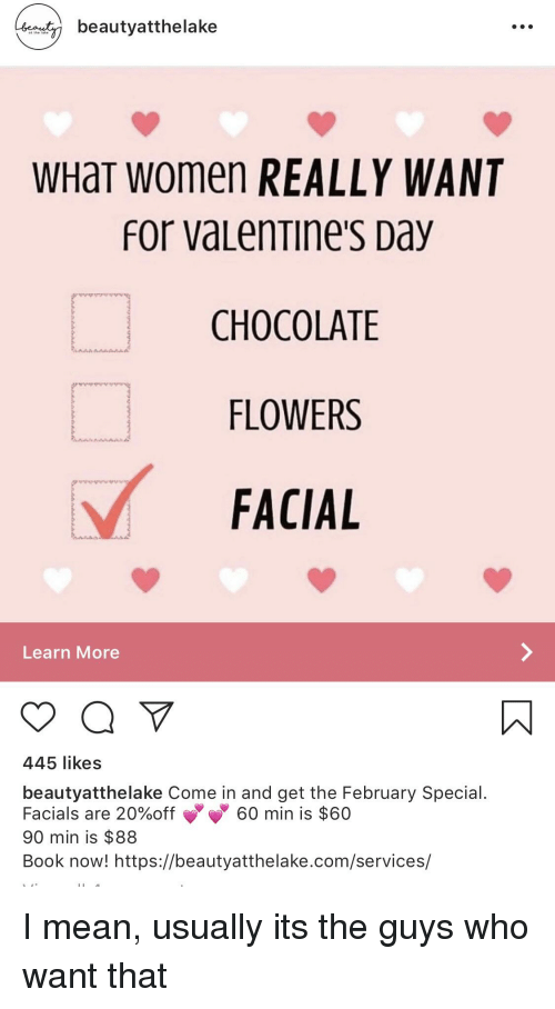 Facepalm, Valentine's Day, and Book: beautyatthelake  WHaT women REALLY WANT  for vaLenTine's Day  CHOCOLATE  FLOWERS  FACIAL  Learn More  445 likes  beautyatthelake Come in and get the February Special  Facials are 20%off 60 min is $60  90 min is $88  Book now! https://beautyatthelake.com/services/