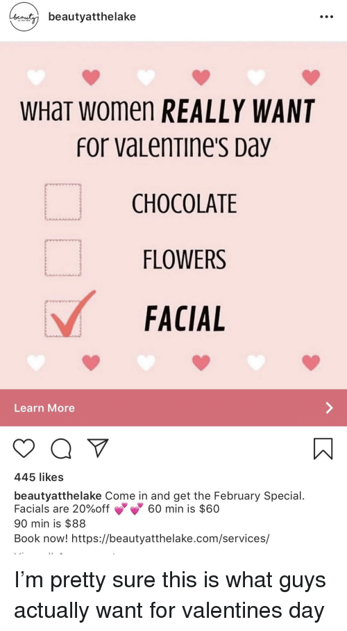 Valentine's Day, Book, and Chocolate: beautyatthelake  WHaT women REALLY WANT  for vaLenTine's Day  CHOCOLATE  FLOWERS  FACIAL  Learn More  445 likes  beautyatthelake Come in and get the February Special  Facials are 20%off 60 min is $60  90 min is $88  Book now! https://beautyatthelake.com/services/