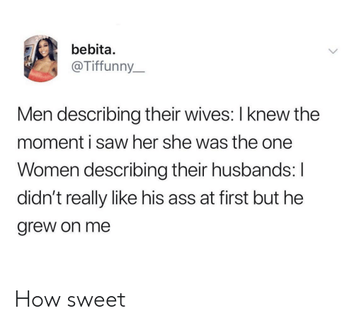 Their Wives: bebita.  @Tiffunny_  Men describing their wives: I knew the  moment i saw her she was the one  Women describing their husbands: I  didn't really like his ass at first but he  grew on me How sweet
