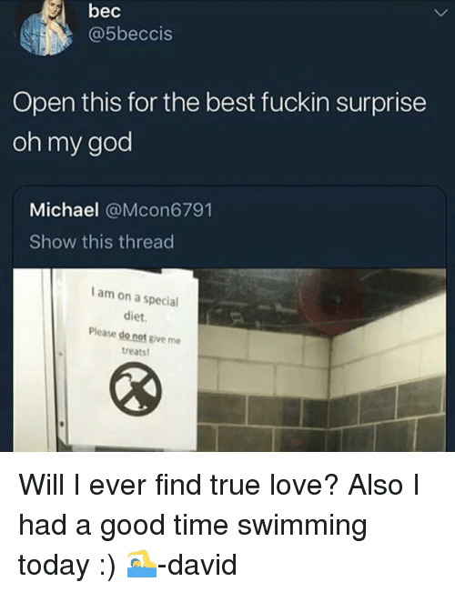 God, Love, and Oh My God: bec  @5beccis  Open this for the best fuckin surprise  oh my god  Michael @Mcon6791  Show this thread  I am on a special  diet.  Please do not give me  treats Will I ever find true love? Also I had a good time swimming today :) 🏊♂️-david