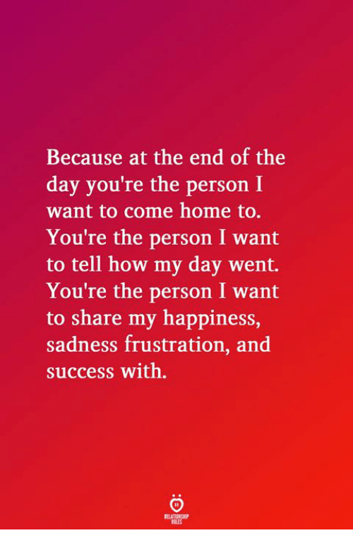 Home, Happiness, and Success: Because at the end of the  day you're the person I  want to come home to.  You're the person I want  to tell how my day went.  You're the person I want  to share my happiness,  sadness frustration, and  success with.
