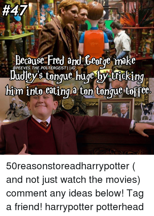 Memes, 🤖, and Poltergeist: Because Fred and George make  @PEE VES. THE POLTERGEIST Dudley tongue huge by tricking  him into eating a ton tongue toffee 50reasonstoreadharrypotter ( and not just watch the movies) comment any ideas below! Tag a friend! harrypotter potterhead