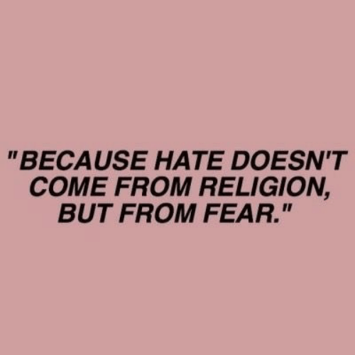 "Fear, Religion, and Hate: ""BECAUSE HATE DOESN'T  COME FROM RELIGION,  BUT FROM FEAR."""