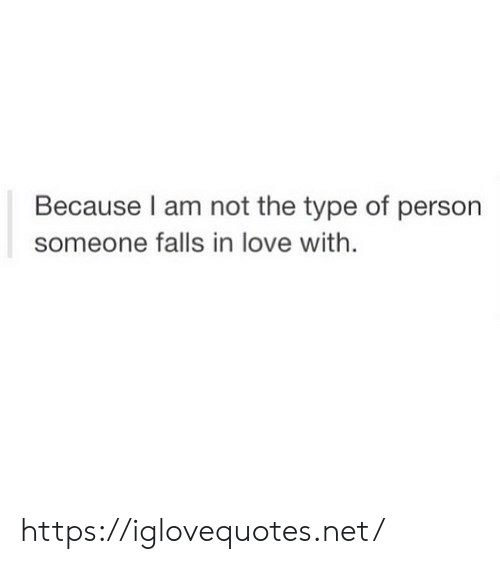 Love, Net, and Person: Because I am not the type of person  someone falls in love with. https://iglovequotes.net/