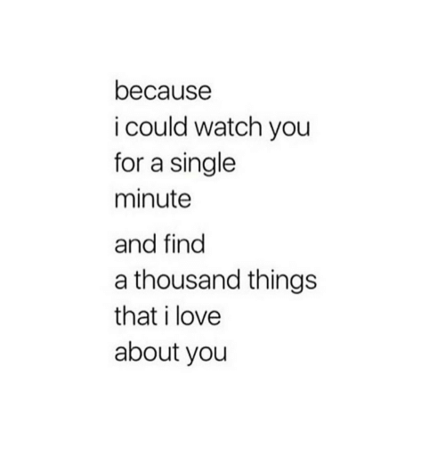 Love, Watch, and Single: because  i could watch you  for a single  minute  and find  a thousand things  that i love  about you