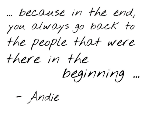 andie: because in the en  you alnays g0 back to  the people that were  therein the  beginning  Andie