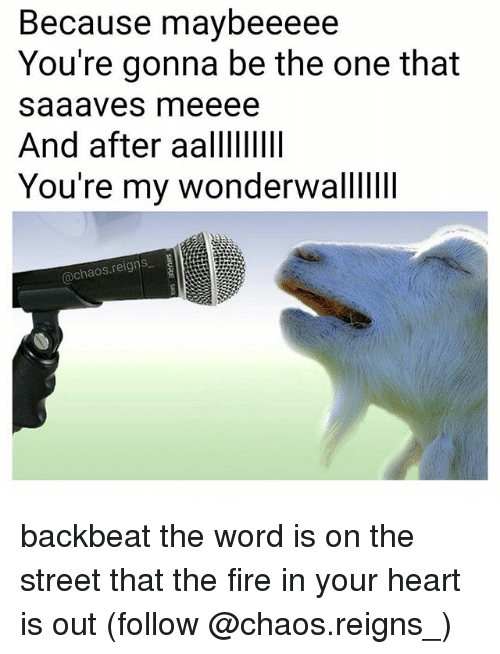 Fire, Memes, and Heart: Because maybeeeee  You're gonna be the one that  saaaves meeee  And after aalllIIlI  You're my wonderwalliiI  @chaos.reigns backbeat the word is on the street that the fire in your heart is out (follow @chaos.reigns_)