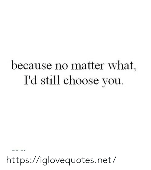 Net, You, and What: because no matter what,  I'd still choose you https://iglovequotes.net/