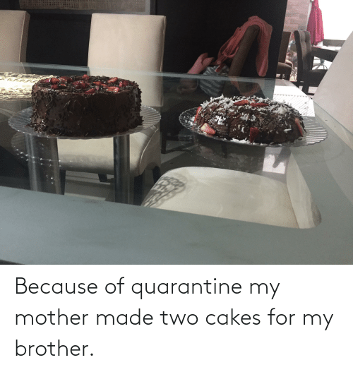 cakes: Because of quarantine my mother made two cakes for my brother.