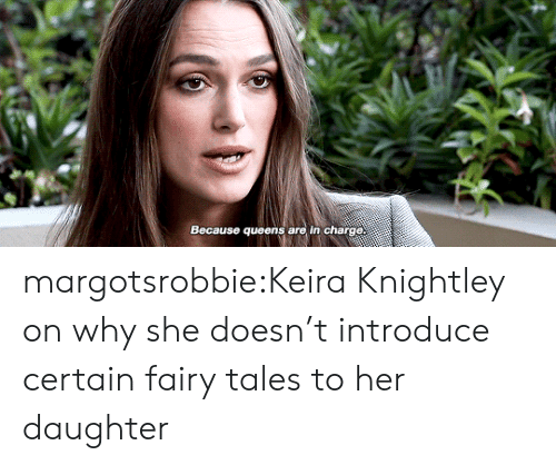 Tumblr, Blog, and Http: Because queens are in charge margotsrobbie:Keira Knightley on why she doesn't introduce certain fairy tales to her daughter