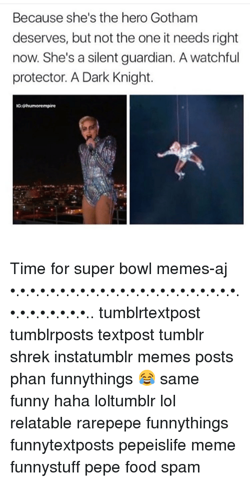 Memes, 🤖, and Dark Knight: Because she's the hero Gotham  deserves, but not the one it needs right  now. She's a silent guardian. A watchful  protector. A Dark Knight.  IG:@humorempire Time for super bowl memes-aj •.•.•.•.•.•.•.•.•.•.•.•.•.•.•.•.•.•.•.•.•.•.•.•.•.•.•.•.•.•.•.. tumblrtextpost tumblrposts textpost tumblr shrek instatumblr memes posts phan funnythings 😂 same funny haha loltumblr lol relatable rarepepe funnythings funnytextposts pepeislife meme funnystuff pepe food spam