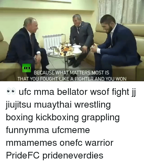 Boxing, Memes, and Ufc: BECAUSE WHAT MATTERS MOST IS  THAT YOU FOUGHT LIKE A FIGHTER AND YOU WON 👀 ufc mma bellator wsof fight jj jiujitsu muaythai wrestling boxing kickboxing grappling funnymma ufcmeme mmamemes onefc warrior PrideFC prideneverdies
