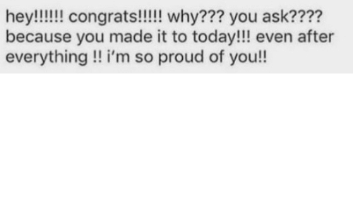 Today, Proud, and You: because you made it to today!!! even after  everything!! i'm so proud of you!!