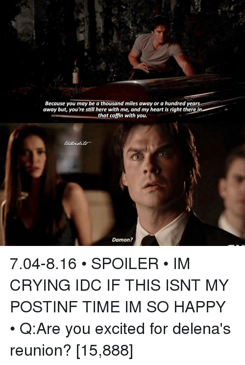 Memes, 🤖, and Ares: Because you may be a thousand miles away or a hundred years  away but, you're still here with me, and my heart is right there in  that coffin with you.  Damon? 7.04-8.16 • SPOILER • IM CRYING IDC IF THIS ISNT MY POSTINF TIME IM SO HAPPY • Q:Are you excited for delena's reunion? [15,888]