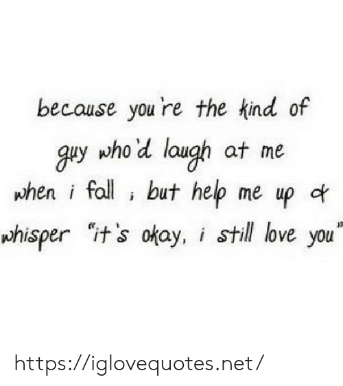 """Fall, Love, and Help: because you 're the kind of  guy who'd laugh at me  phen i fall but help me up of  whisper it's okay, i still love you"""" https://iglovequotes.net/"""