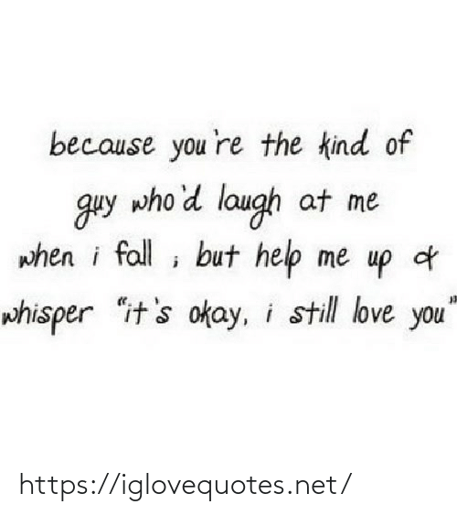 "Me When I: because you 're the kind of  guy who'd laugh at me  when i fall ; but help me up d  whisper ""it's okay, i still love you"" https://iglovequotes.net/"
