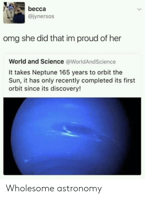 Im Proud: becca  @iynersos  omg she did that im proud of her  World and Science @WorldAndScience  It takes Neptune 165 years to orbit the  Sun, it has only recently completed its first  orbit since its discovery! Wholesome astronomy