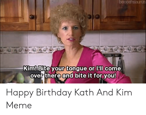 Kim Meme: beccehsarus  Kim Bite your tonque or lcome  over there and bite it for you Happy Birthday Kath And Kim Meme