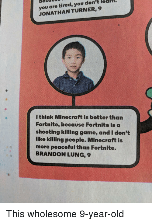 Minecraft, Game, and Old: becd0S0  you are tired, you don't lealh.  JONATHAN TURNER, 9  I think Minecraft is better than  Fortnite, because Fortnite is a  shooting killing game, and I don't  like killing people. Minecraft is  more peaceful than Fortnite.  BRANDON LUNG, 9 This wholesome 9-year-old