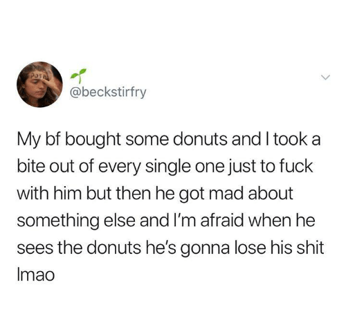I Took A: @beckstirfry  My bf bought some donuts and I took a  bite out of every single one just to fuck  with him but then he got mad about  something else and I'm afraid when he  sees the donuts he's gonna lose his shit  Imao